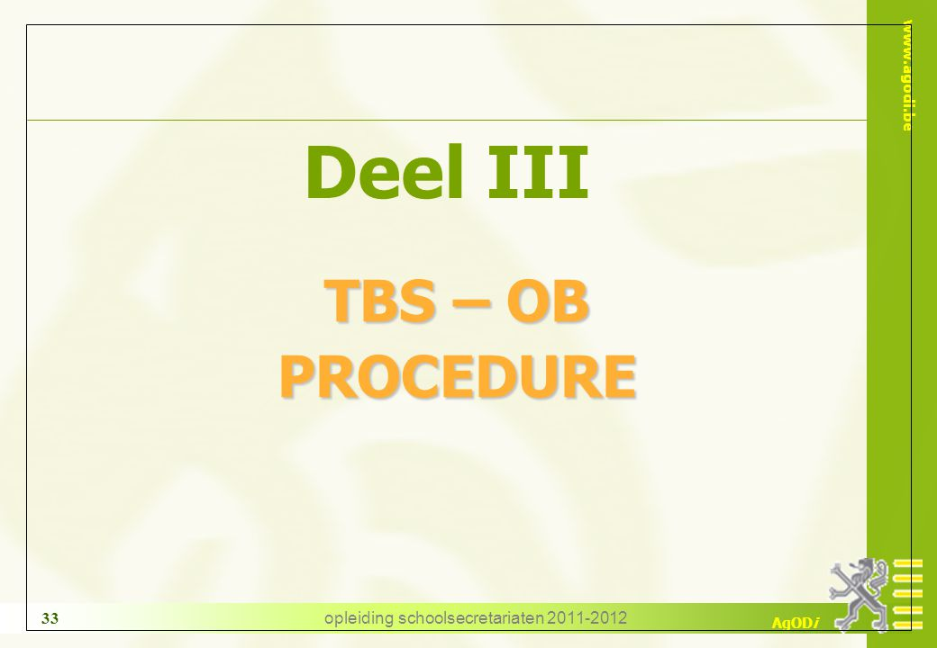 www.agodi.be AgODi opleiding schoolsecretariaten 2011-2012 33 Deel III TBS – OB TBS – OB PROCEDURE PROCEDURE