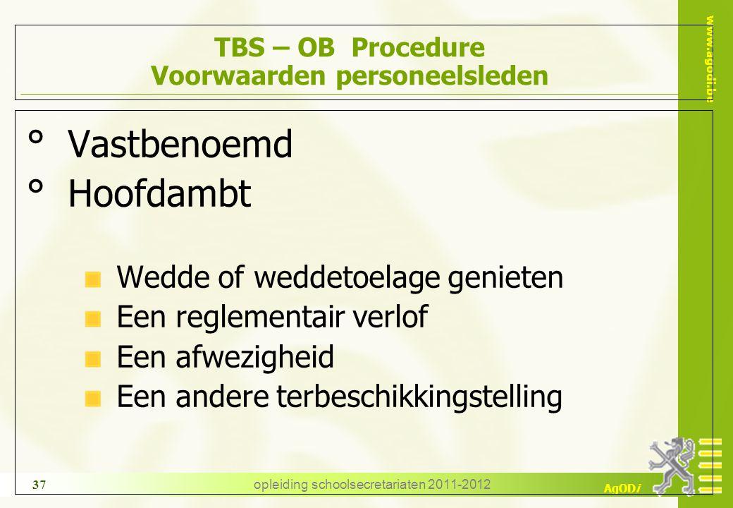 www.agodi.be AgODi opleiding schoolsecretariaten 2011-2012 37 TBS – OB Procedure Voorwaarden personeelsleden ° Vastbenoemd ° Hoofdambt Wedde of weddet