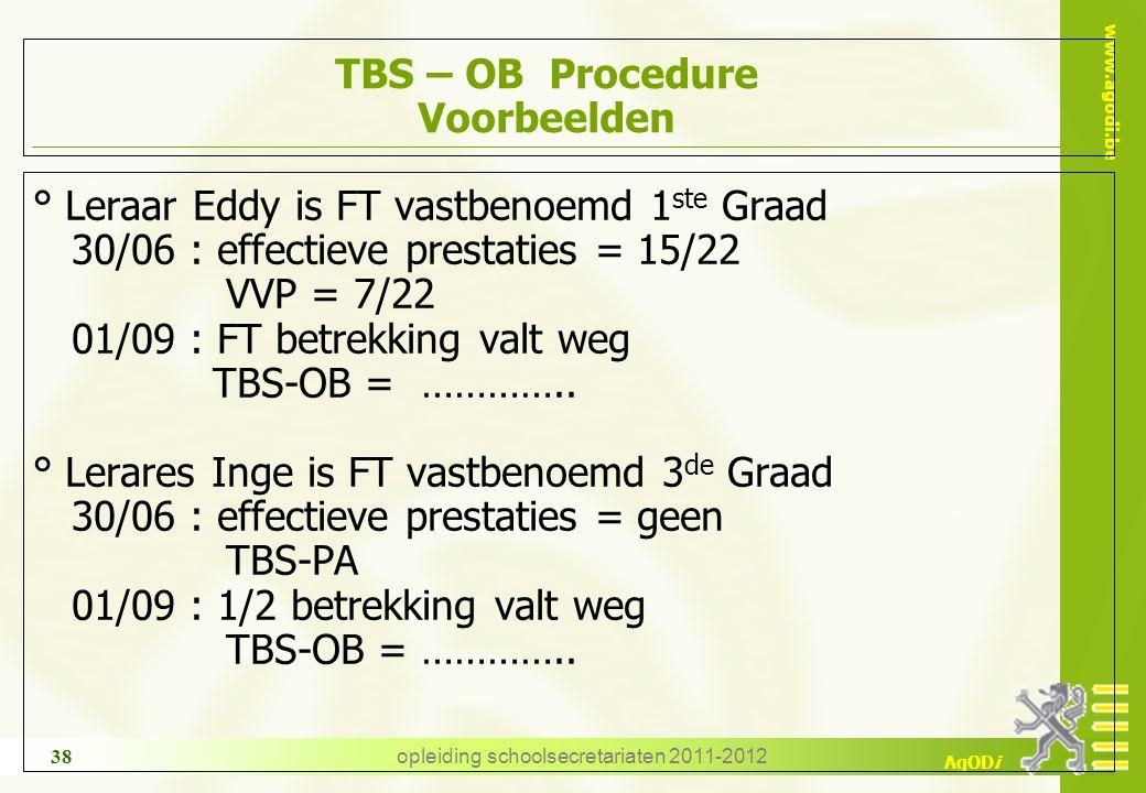www.agodi.be AgODi opleiding schoolsecretariaten 2011-2012 38 TBS – OB Procedure Voorbeelden ° Leraar Eddy is FT vastbenoemd 1 ste Graad 30/06 : effec