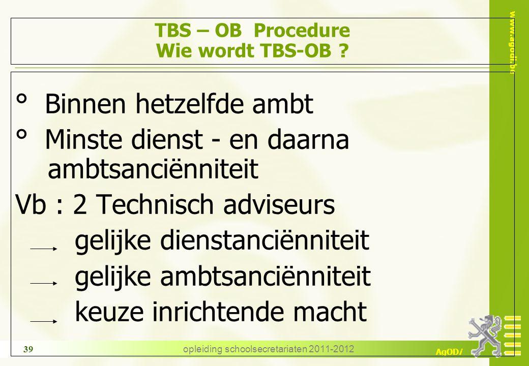 www.agodi.be AgODi opleiding schoolsecretariaten 2011-2012 39 TBS – OB Procedure Wie wordt TBS-OB ? ° Binnen hetzelfde ambt ° Minste dienst - en daarn