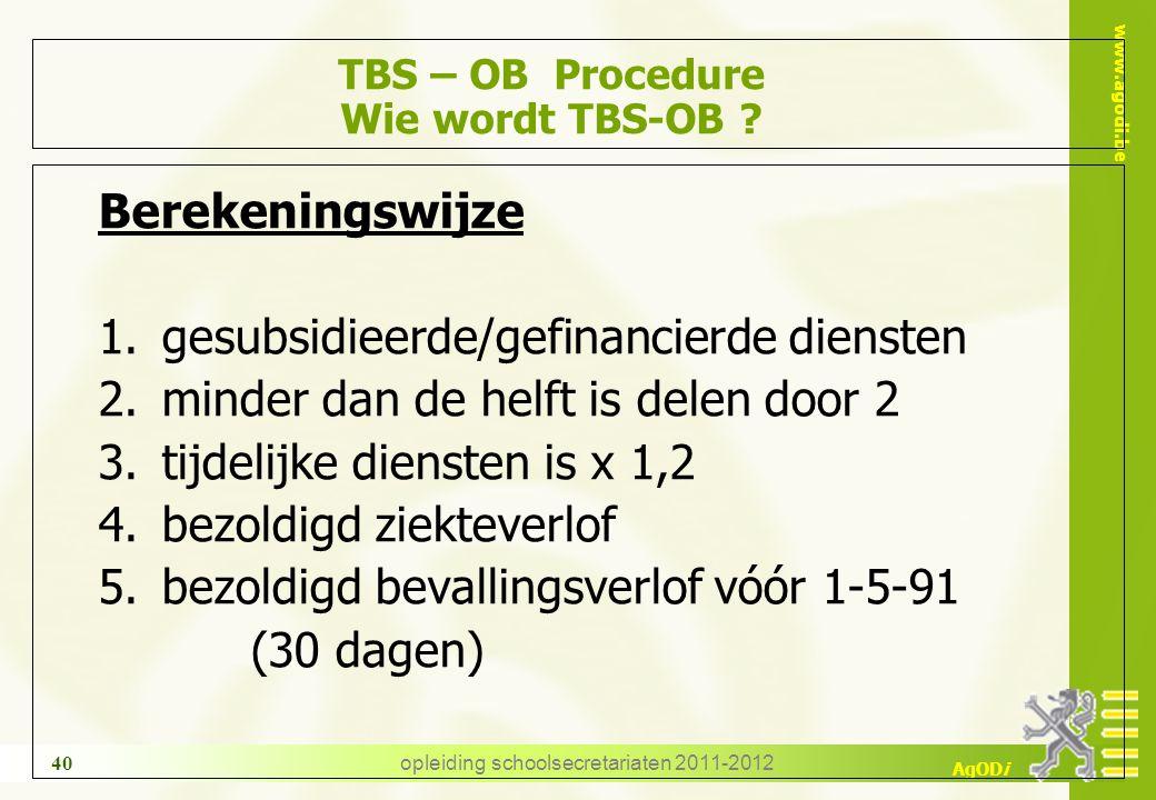 www.agodi.be AgODi opleiding schoolsecretariaten 2011-2012 40 TBS – OB Procedure Wie wordt TBS-OB ? Berekeningswijze 1.gesubsidieerde/gefinancierde di