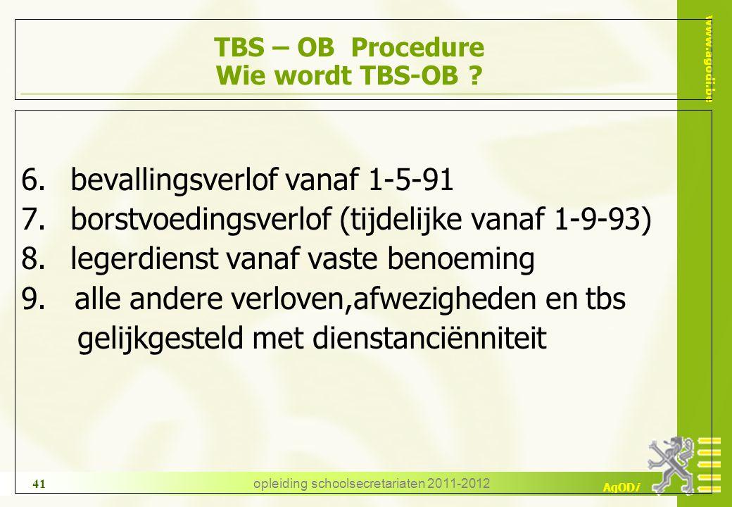 www.agodi.be AgODi opleiding schoolsecretariaten 2011-2012 41 TBS – OB Procedure Wie wordt TBS-OB ? 6. bevallingsverlof vanaf 1-5-91 7. borstvoedingsv