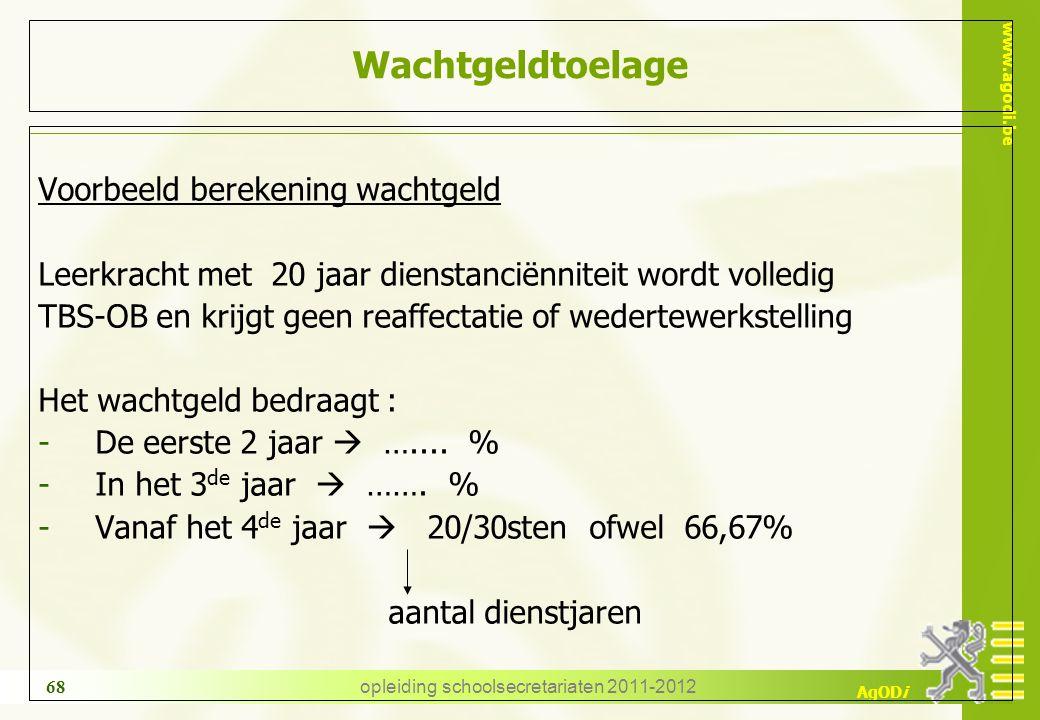www.agodi.be AgODi opleiding schoolsecretariaten 2011-2012 68 Wachtgeldtoelage Voorbeeld berekening wachtgeld Leerkracht met 20 jaar dienstanciënnitei