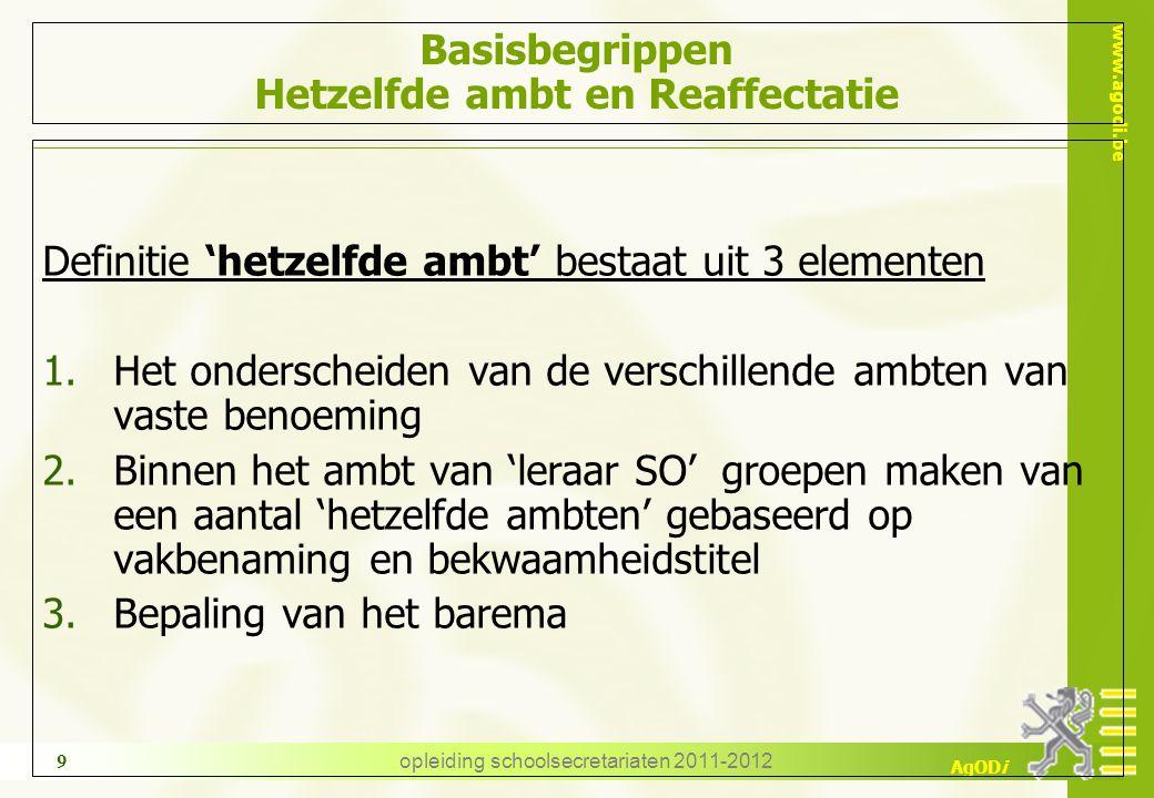 www.agodi.be AgODi opleiding schoolsecretariaten 2011-2012 9 Basisbegrippen Hetzelfde ambt en Reaffectatie Definitie 'hetzelfde ambt' bestaat uit 3 el