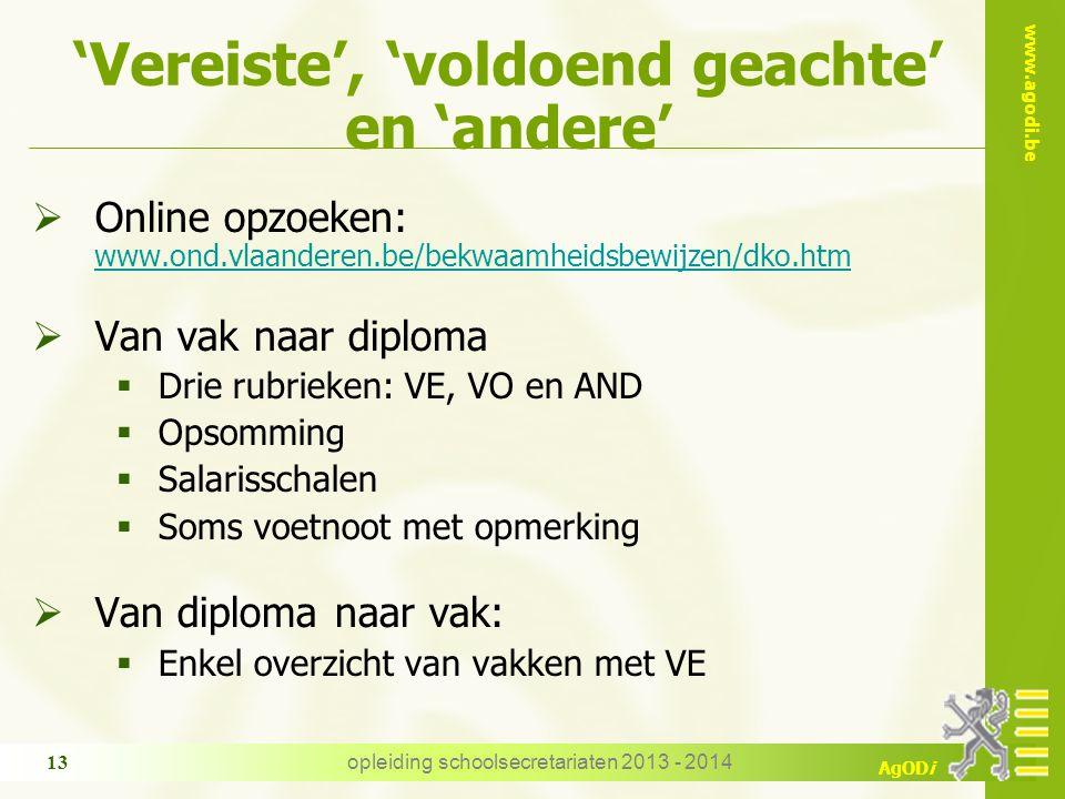 www.agodi.be AgODi opleiding schoolsecretariaten 2013 - 2014 13 'Vereiste', 'voldoend geachte' en 'andere'  Online opzoeken: www.ond.vlaanderen.be/bekwaamheidsbewijzen/dko.htm www.ond.vlaanderen.be/bekwaamheidsbewijzen/dko.htm  Van vak naar diploma  Drie rubrieken: VE, VO en AND  Opsomming  Salarisschalen  Soms voetnoot met opmerking  Van diploma naar vak:  Enkel overzicht van vakken met VE
