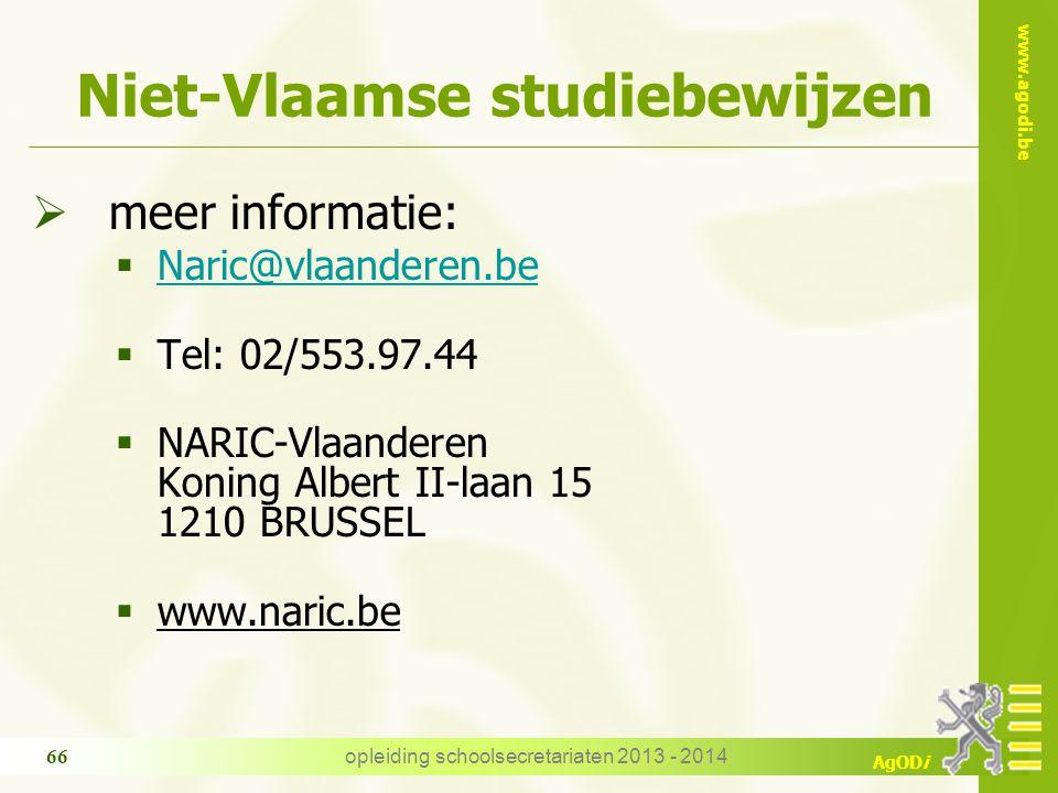 www.agodi.be AgODi opleiding schoolsecretariaten 2013 - 2014 66 Niet-Vlaamse studiebewijzen  meer informatie:  Naric@vlaanderen.be Naric@vlaanderen.be  Tel: 02/553.97.44  NARIC-Vlaanderen Koning Albert II-laan 15 1210 BRUSSEL  www.naric.be