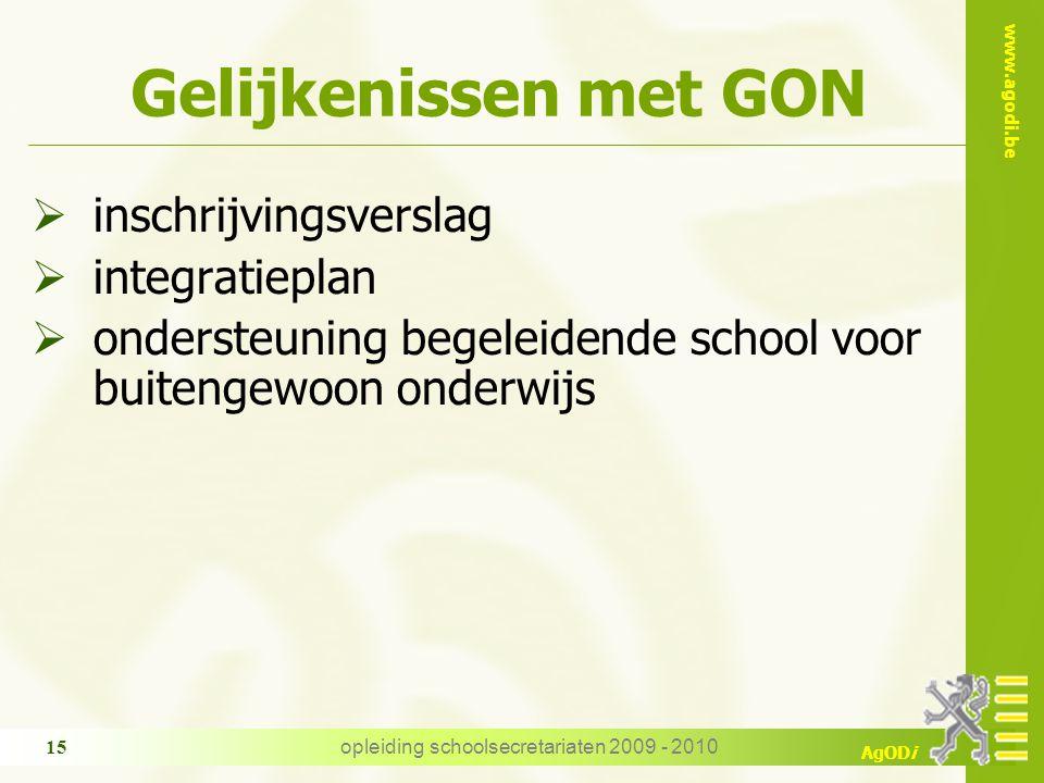 www.agodi.be AgODi opleiding schoolsecretariaten 2009 - 2010 15 Gelijkenissen met GON  inschrijvingsverslag  integratieplan  ondersteuning begeleidende school voor buitengewoon onderwijs