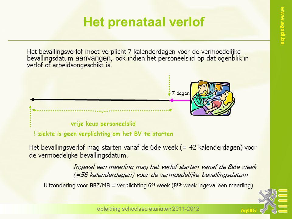www.agodi.be AgODi opleiding schoolsecretariaten 2011-2012 Het prenataal verlof Het bevallingsverlof moet verplicht 7 kalenderdagen voor de vermoedelijke bevallingsdatum aanvangen, ook indien het personeelslid op dat ogenblik in verlof of arbeidsongeschikt is.