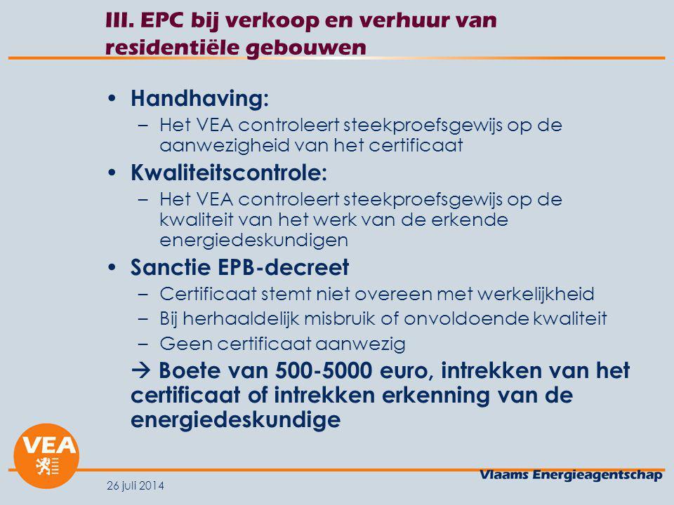 26 juli 2014 III. EPC bij verkoop en verhuur van residentiële gebouwen Handhaving: –Het VEA controleert steekproefsgewijs op de aanwezigheid van het c