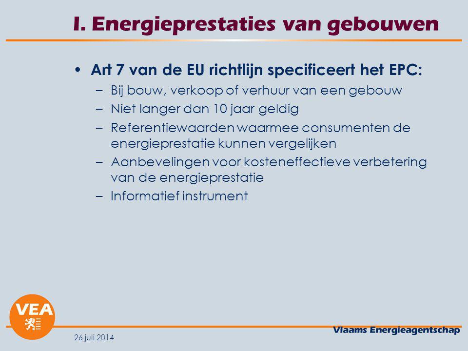 26 juli 2014 I. Energieprestaties van gebouwen Art 7 van de EU richtlijn specificeert het EPC: –Bij bouw, verkoop of verhuur van een gebouw –Niet lang
