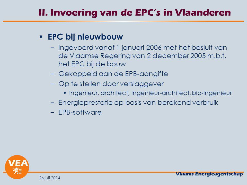 26 juli 2014 II. Invoering van de EPC's in Vlaanderen EPC bij nieuwbouw –Ingevoerd vanaf 1 januari 2006 met het besluit van de Vlaamse Regering van 2
