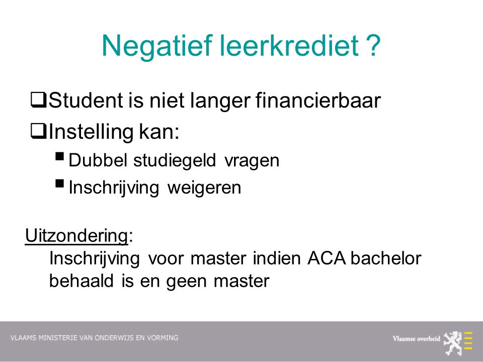 Negatief leerkrediet ?  Student is niet langer financierbaar  Instelling kan:  Dubbel studiegeld vragen  Inschrijving weigeren Uitzondering: Insch