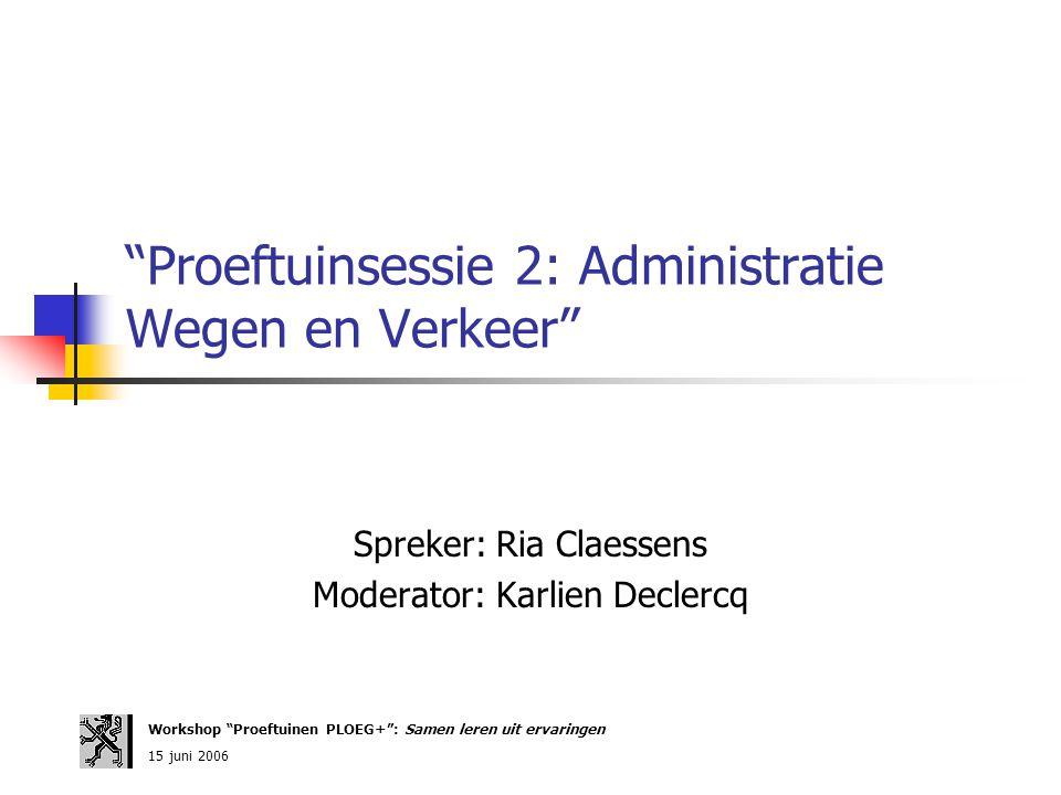 """""""Proeftuinsessie 2: Administratie Wegen en Verkeer"""" Spreker: Ria Claessens Moderator: Karlien Declercq Workshop """"Proeftuinen PLOEG+"""": Samen leren uit"""