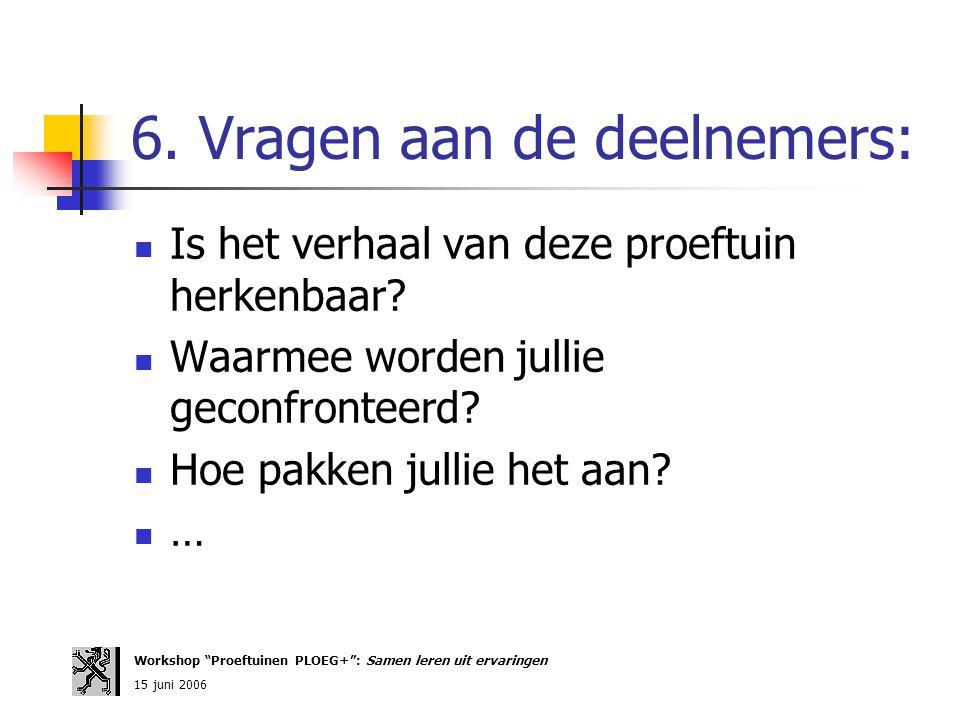 """6. Vragen aan de deelnemers: Workshop """"Proeftuinen PLOEG+"""": Samen leren uit ervaringen 15 juni 2006 Is het verhaal van deze proeftuin herkenbaar? Waar"""