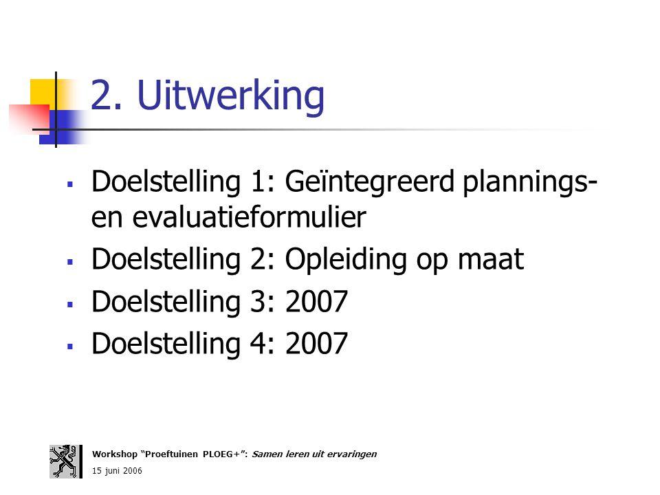 2. Uitwerking  Doelstelling 1: Geïntegreerd plannings- en evaluatieformulier  Doelstelling 2: Opleiding op maat  Doelstelling 3: 2007  Doelstellin