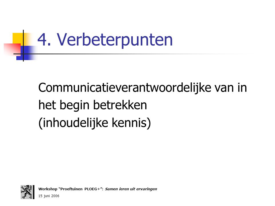 """4. Verbeterpunten Communicatieverantwoordelijke van in het begin betrekken (inhoudelijke kennis) Workshop """"Proeftuinen PLOEG+"""": Samen leren uit ervari"""