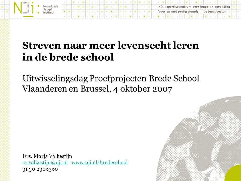 Streven naar meer levensecht leren in de brede school Uitwisselingsdag Proefprojecten Brede School Vlaanderen en Brussel, 4 oktober 2007 Drs.