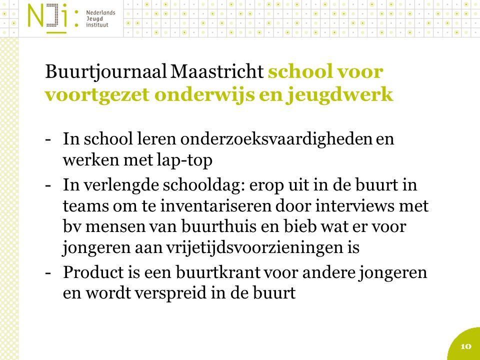 10 Buurtjournaal Maastricht school voor voortgezet onderwijs en jeugdwerk -In school leren onderzoeksvaardigheden en werken met lap-top -In verlengde schooldag: erop uit in de buurt in teams om te inventariseren door interviews met bv mensen van buurthuis en bieb wat er voor jongeren aan vrijetijdsvoorzieningen is -Product is een buurtkrant voor andere jongeren en wordt verspreid in de buurt Te downloaden van www.nji.nl/bredeschoolwww.nji.nl/bredeschool
