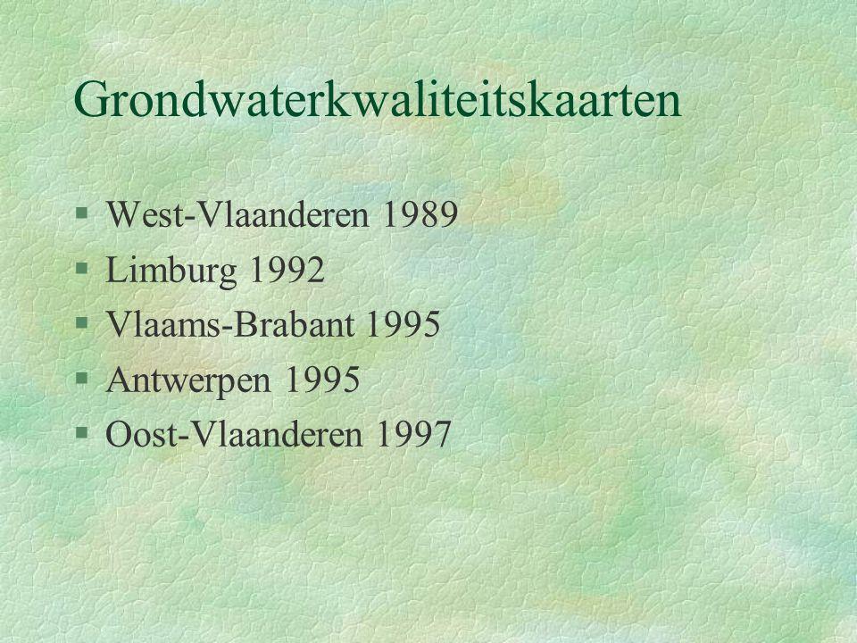 Grondwaterkwaliteitskaarten §West-Vlaanderen 1989 §Limburg 1992 §Vlaams-Brabant 1995 §Antwerpen 1995 §Oost-Vlaanderen 1997
