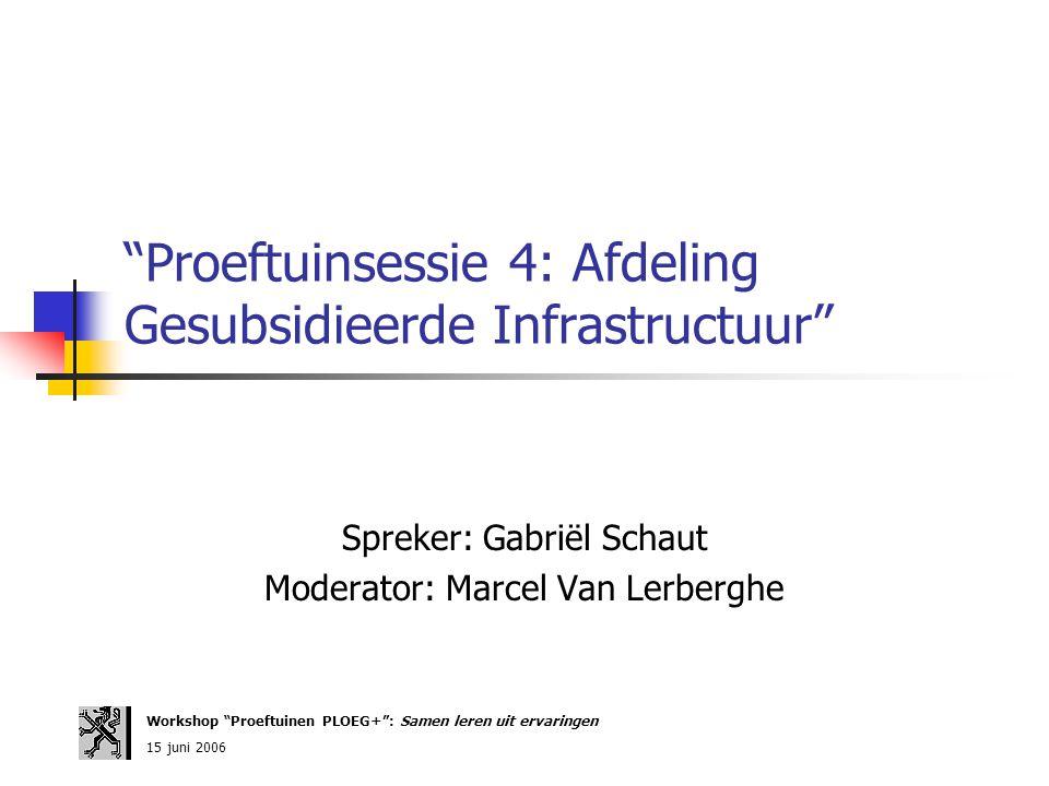 Proeftuinsessie 4: Afdeling Gesubsidieerde Infrastructuur Spreker: Gabriël Schaut Moderator: Marcel Van Lerberghe Workshop Proeftuinen PLOEG+ : Samen leren uit ervaringen 15 juni 2006