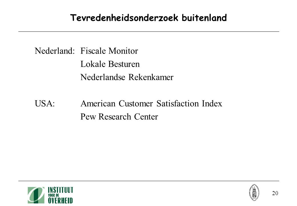 20 Tevredenheidsonderzoek buitenland Nederland: Fiscale Monitor Lokale Besturen Nederlandse Rekenkamer USA: American Customer Satisfaction Index Pew Research Center