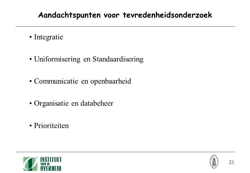 21 Aandachtspunten voor tevredenheidsonderzoek Integratie Uniformisering en Standaardisering Communicatie en openbaarheid Organisatie en databeheer Prioriteiten