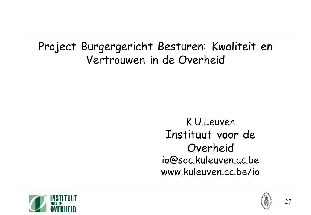 27 Project Burgergericht Besturen: Kwaliteit en Vertrouwen in de Overheid K.U.Leuven Instituut voor de Overheid io@soc.kuleuven.ac.be www.kuleuven.ac.be/io