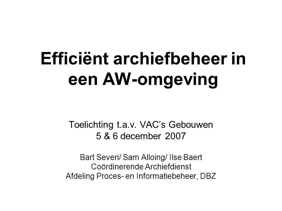 Efficiënt archiefbeheer in een AW-omgeving Toelichting t.a.v. VAC's Gebouwen 5 & 6 december 2007 Bart Severi/ Sam Alloing/ Ilse Baert Coördinerende Ar