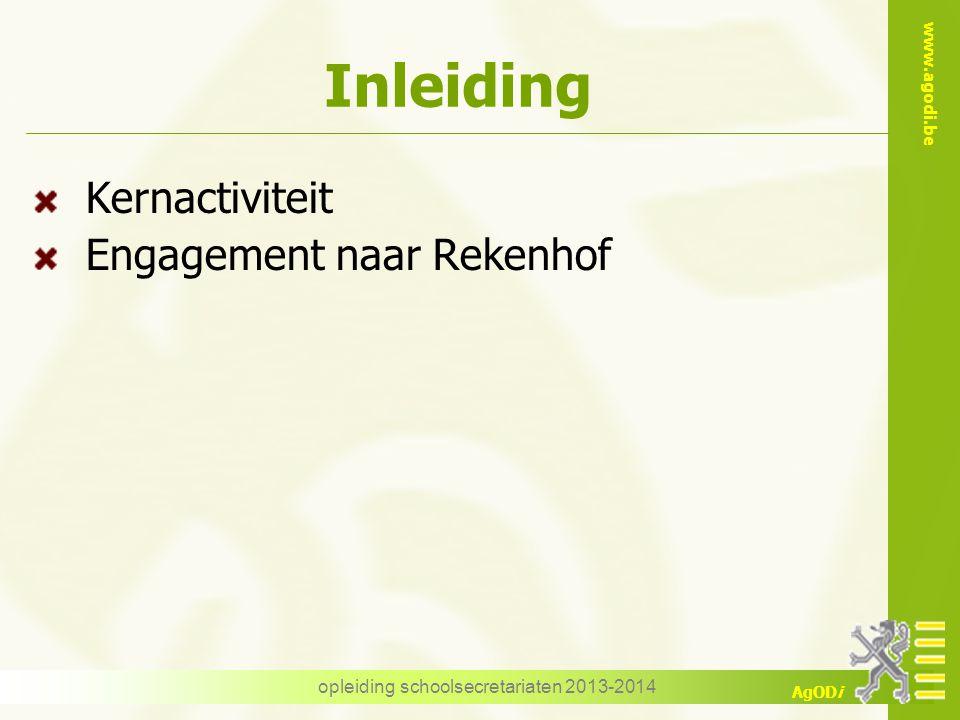 www.agodi.be AgODi opleiding schoolsecretariaten 2013-2014 Inleiding Kernactiviteit Engagement naar Rekenhof