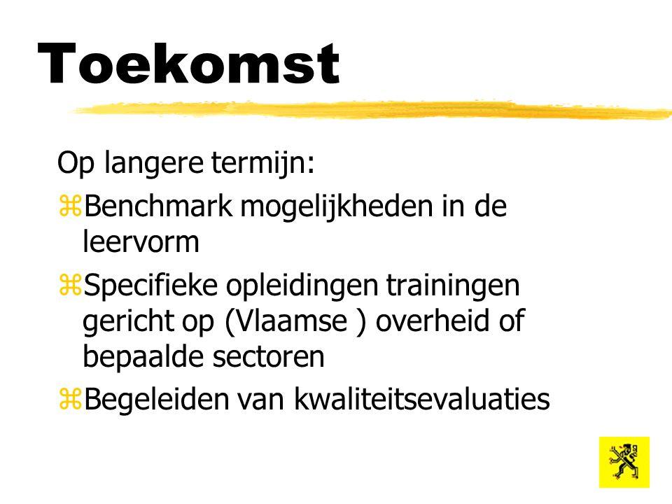 Toekomst Op langere termijn: zBenchmark mogelijkheden in de leervorm zSpecifieke opleidingen trainingen gericht op (Vlaamse ) overheid of bepaalde sectoren zBegeleiden van kwaliteitsevaluaties