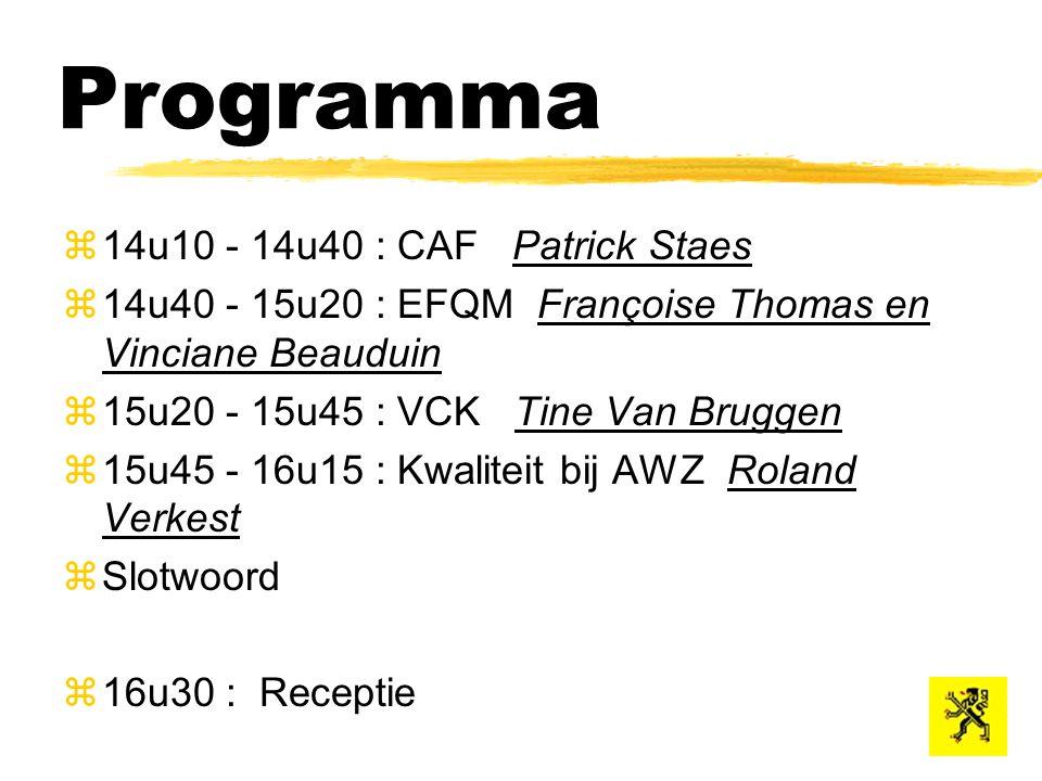 Programma z14u10 - 14u40 : CAF Patrick Staes  14u40 - 15u20 : EFQM Françoise Thomas en Vinciane Beauduin  15u20 - 15u45 : VCK Tine Van Bruggen  15u45 - 16u15 : Kwaliteit bij AWZ Roland Verkest zSlotwoord z16u30 : Receptie