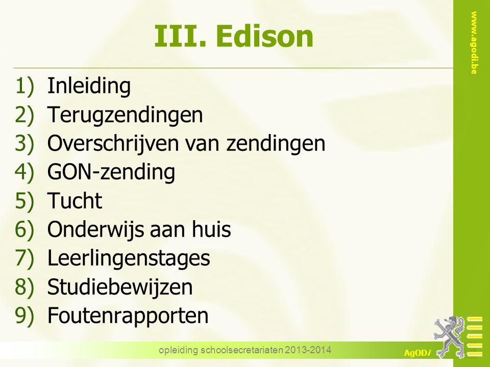 www.agodi.be AgODi III. Edison 1)Inleiding 2)Terugzendingen 3)Overschrijven van zendingen 4)GON-zending 5)Tucht 6)Onderwijs aan huis 7)Leerlingenstage