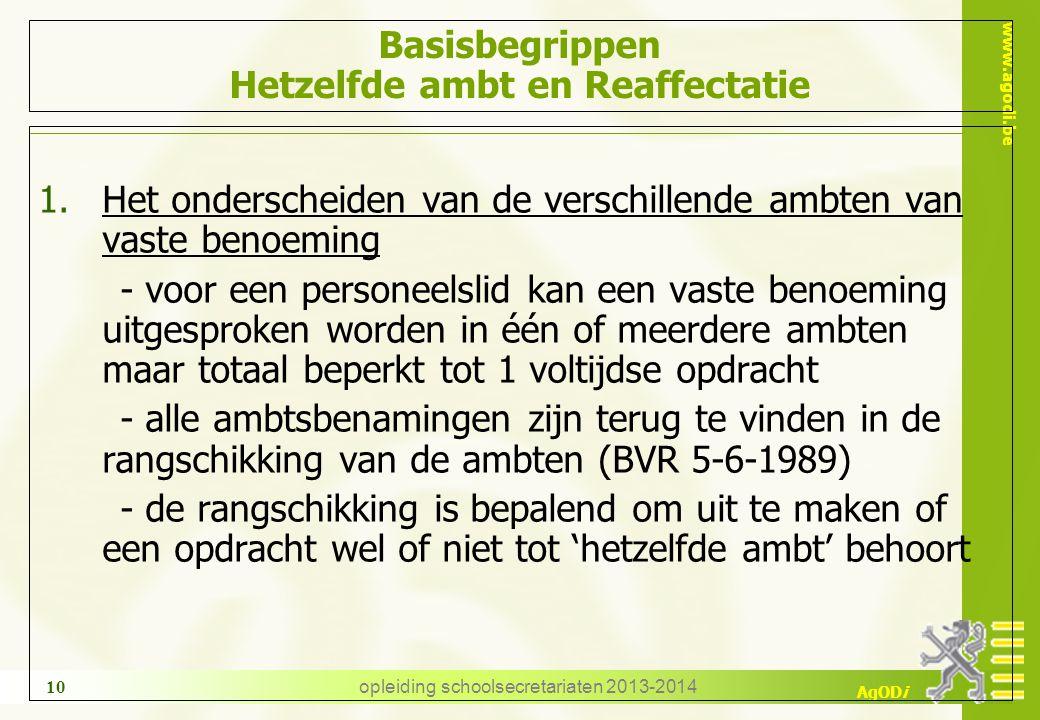 www.agodi.be AgODi opleiding schoolsecretariaten 2013-2014 10 Basisbegrippen Hetzelfde ambt en Reaffectatie 1.Het onderscheiden van de verschillende ambten van vaste benoeming - voor een personeelslid kan een vaste benoeming uitgesproken worden in één of meerdere ambten maar totaal beperkt tot 1 voltijdse opdracht - alle ambtsbenamingen zijn terug te vinden in de rangschikking van de ambten (BVR 5-6-1989) - de rangschikking is bepalend om uit te maken of een opdracht wel of niet tot 'hetzelfde ambt' behoort