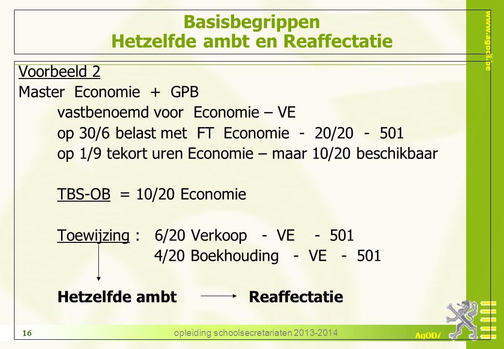 www.agodi.be AgODi opleiding schoolsecretariaten 2013-2014 16 Basisbegrippen Hetzelfde ambt en Reaffectatie Voorbeeld 2 Master Economie + GPB vastbenoemd voor Economie – VE op 30/6 belast met FT Economie - 20/20 - 501 op 1/9 tekort uren Economie – maar 10/20 beschikbaar TBS-OB = 10/20 Economie Toewijzing : 6/20 Verkoop - VE - 501 4/20 Boekhouding - VE - 501 Hetzelfde ambt Reaffectatie