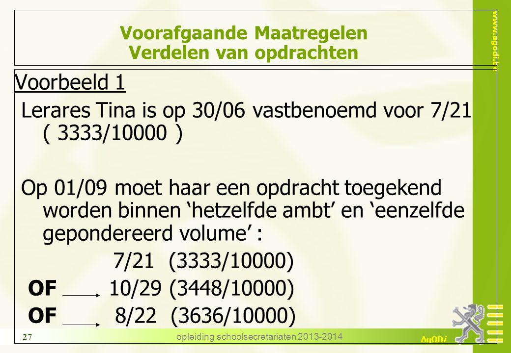 www.agodi.be AgODi opleiding schoolsecretariaten 2013-2014 27 Voorafgaande Maatregelen Verdelen van opdrachten Voorbeeld 1 Lerares Tina is op 30/06 vastbenoemd voor 7/21 ( 3333/10000 ) Op 01/09 moet haar een opdracht toegekend worden binnen 'hetzelfde ambt' en 'eenzelfde gepondereerd volume' : 7/21 (3333/10000) OF 10/29 (3448/10000) OF 8/22 (3636/10000)