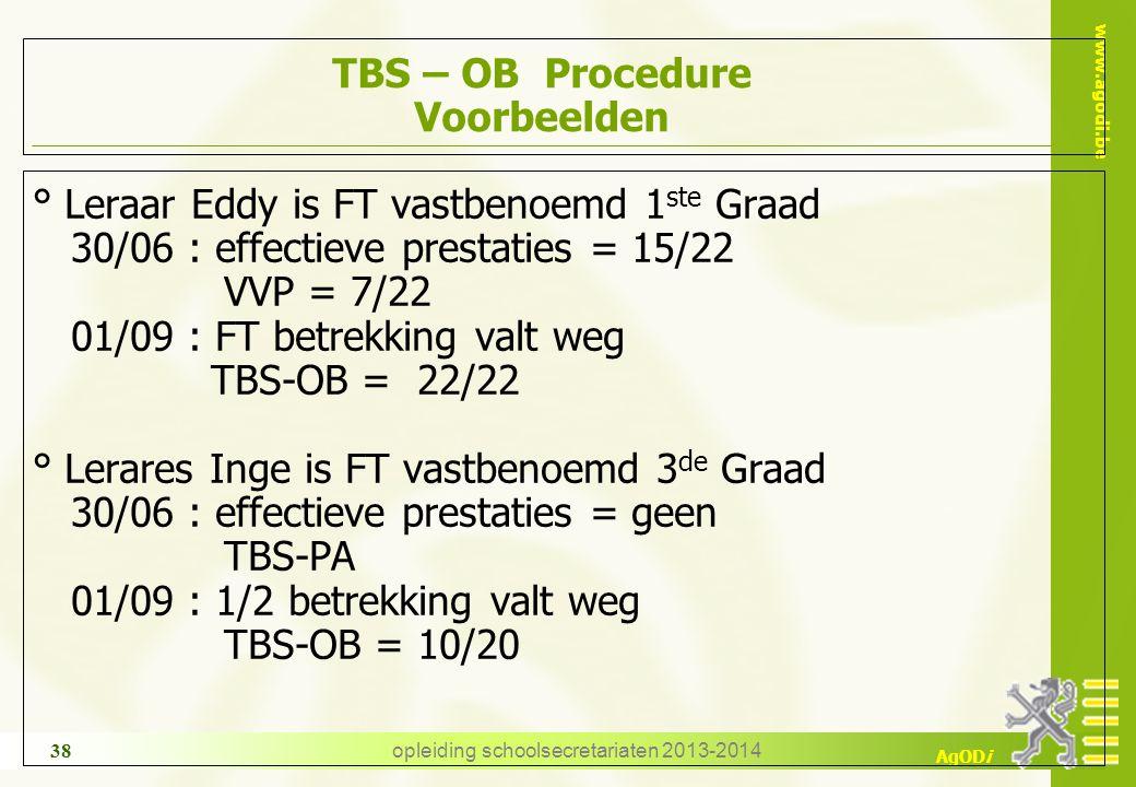 www.agodi.be AgODi opleiding schoolsecretariaten 2013-2014 38 TBS – OB Procedure Voorbeelden ° Leraar Eddy is FT vastbenoemd 1 ste Graad 30/06 : effectieve prestaties = 15/22 VVP = 7/22 01/09 : FT betrekking valt weg TBS-OB = 22/22 ° Lerares Inge is FT vastbenoemd 3 de Graad 30/06 : effectieve prestaties = geen TBS-PA 01/09 : 1/2 betrekking valt weg TBS-OB = 10/20
