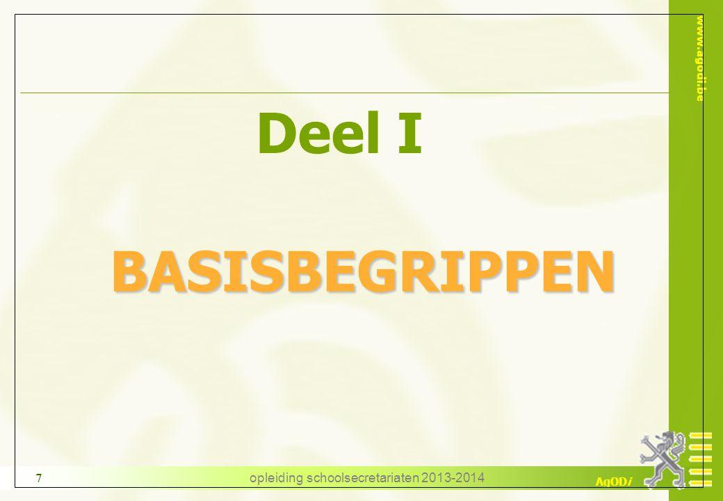 www.agodi.be AgODi opleiding schoolsecretariaten 2013-2014 7 Deel I BASISBEGRIPPEN BASISBEGRIPPEN