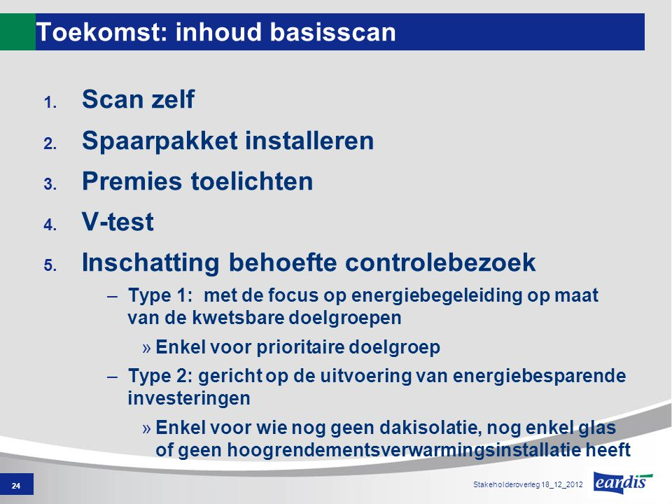 Toekomst: inhoud basisscan 1. Scan zelf 2. Spaarpakket installeren 3. Premies toelichten 4. V-test 5. Inschatting behoefte controlebezoek –Type 1: met