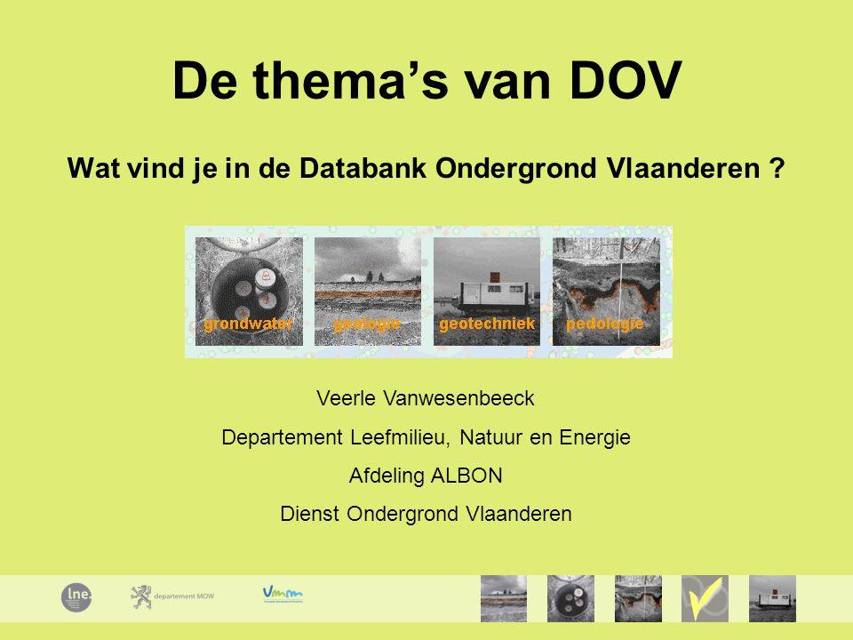 De thema's van DOV Wat vind je in de Databank Ondergrond Vlaanderen ? Veerle Vanwesenbeeck Departement Leefmilieu, Natuur en Energie Afdeling ALBON Di