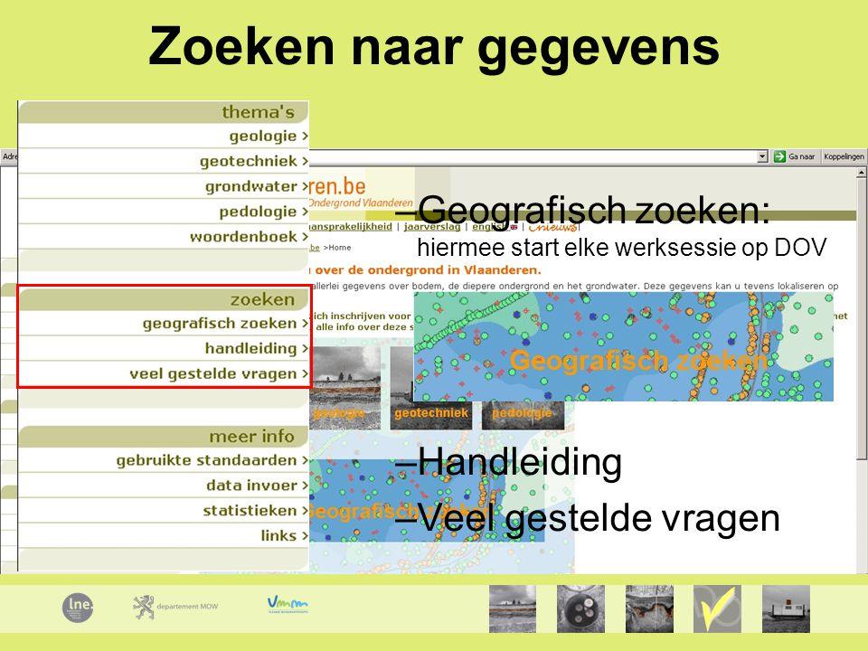 Zoeken naar gegevens –Geografisch zoeken: hiermee start elke werksessie op DOV –Handleiding –Veel gestelde vragen