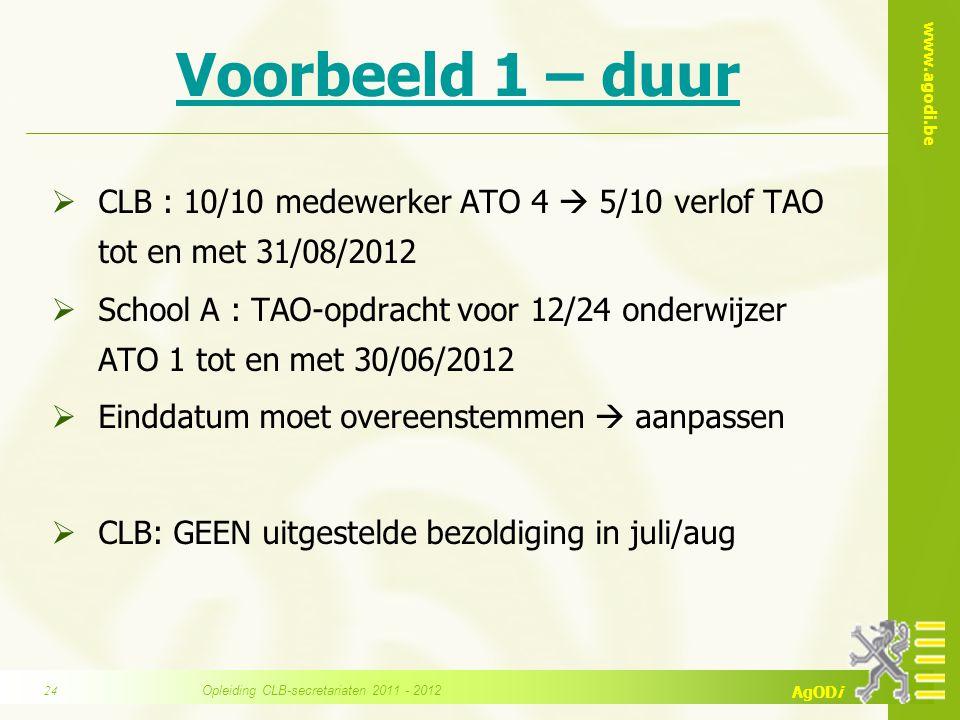 www.agodi.be AgODi Voorbeeld 1 – duur  CLB : 10/10 medewerker ATO 4  5/10 verlof TAO tot en met 31/08/2012  School A : TAO-opdracht voor 12/24 onde