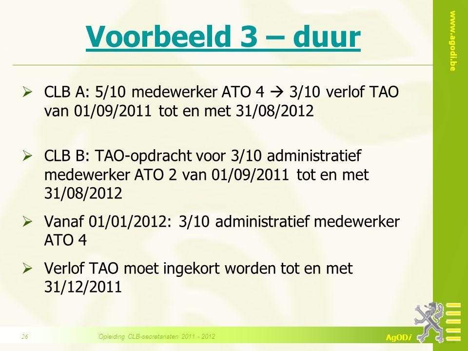 www.agodi.be AgODi Voorbeeld 3 – duur  CLB A: 5/10 medewerker ATO 4  3/10 verlof TAO van 01/09/2011 tot en met 31/08/2012  CLB B: TAO-opdracht voor