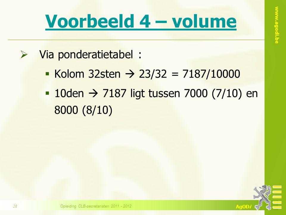 www.agodi.be AgODi Voorbeeld 4 – volume  Via ponderatietabel :  Kolom 32sten  23/32 = 7187/10000  10den  7187 ligt tussen 7000 (7/10) en 8000 (8/