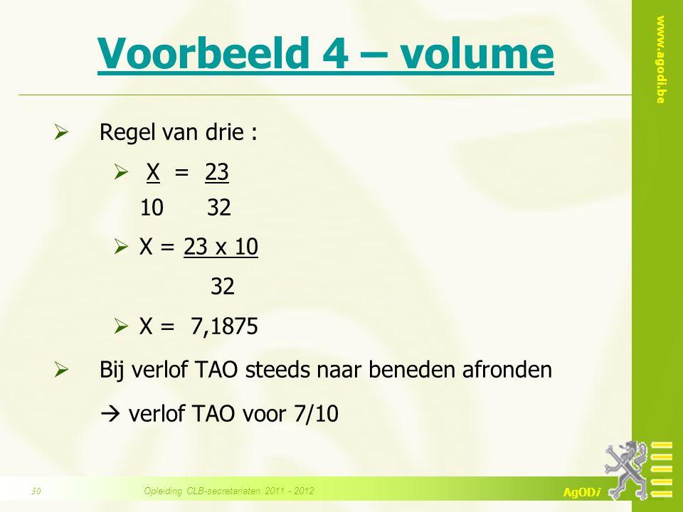 www.agodi.be AgODi Voorbeeld 4 – volume  Regel van drie :  X = 23 10 32  X = 23 x 10 32  X = 7,1875  Bij verlof TAO steeds naar beneden afronden