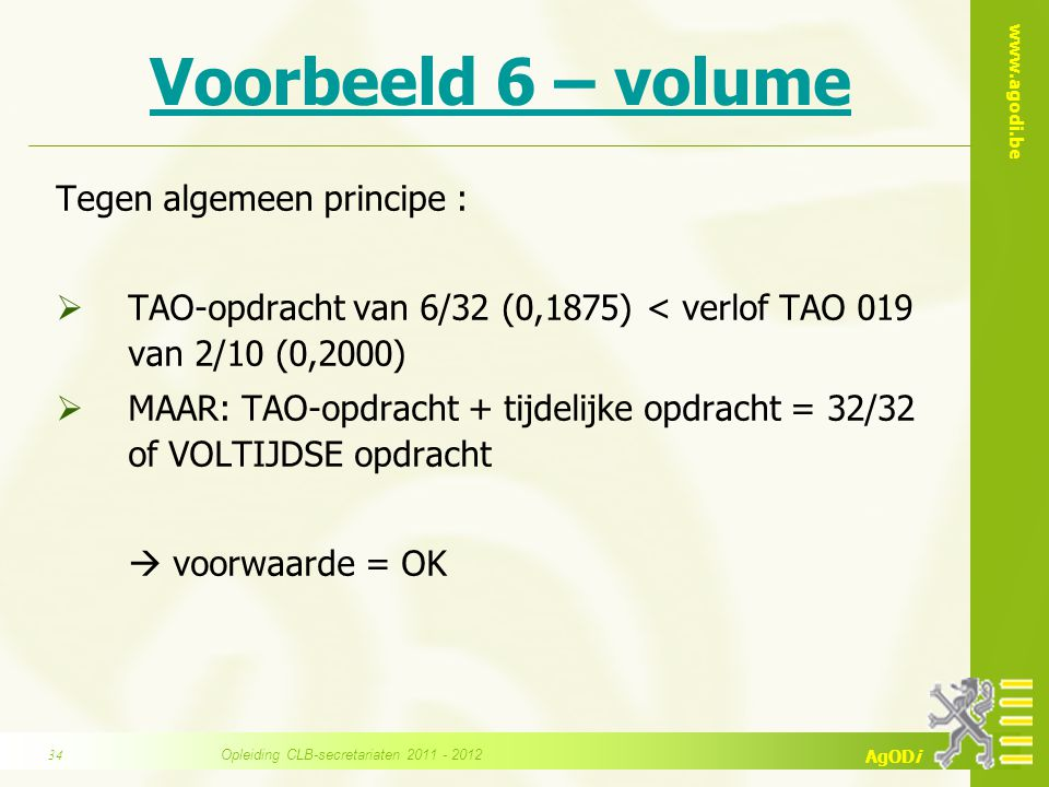 www.agodi.be AgODi Voorbeeld 6 – volume Tegen algemeen principe :  TAO-opdracht van 6/32 (0,1875) < verlof TAO 019 van 2/10 (0,2000)  MAAR: TAO-opdr