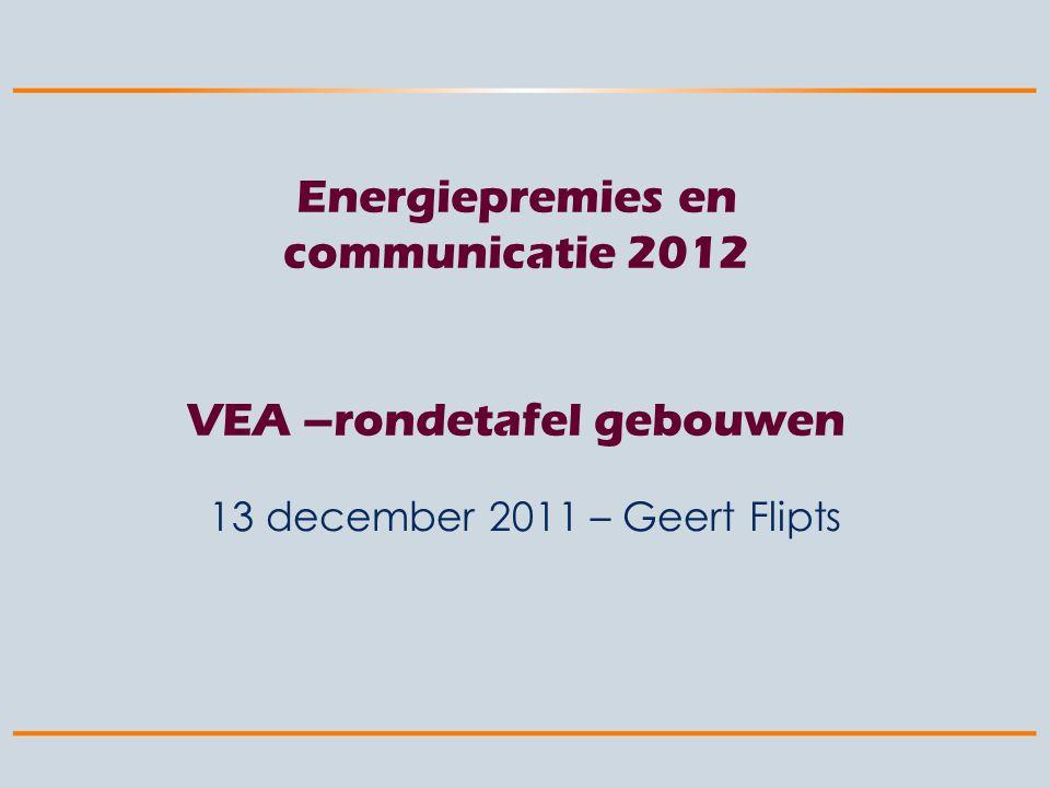 Energiepremies en communicatie 2012 VEA –rondetafel gebouwen 13 december 2011 – Geert Flipts