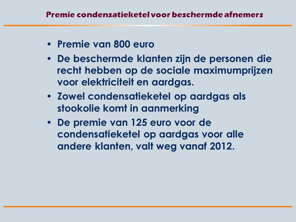 Premie condensatieketel voor beschermde afnemers Premie van 800 euro De beschermde klanten zijn de personen die recht hebben op de sociale maximumprijzen voor elektriciteit en aardgas.