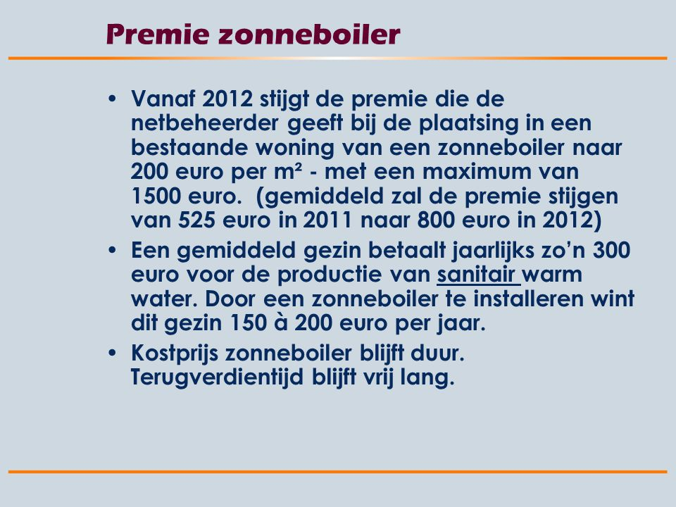Premie zonneboiler Vanaf 2012 stijgt de premie die de netbeheerder geeft bij de plaatsing in een bestaande woning van een zonneboiler naar 200 euro per m² - met een maximum van 1500 euro.