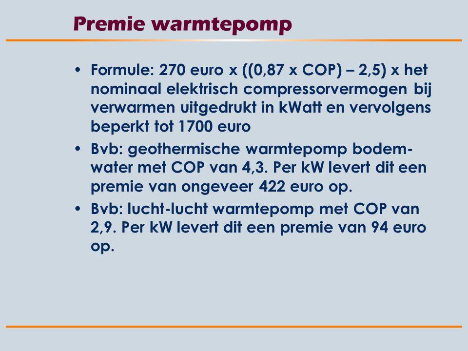 Premie warmtepomp Formule: 270 euro x ((0,87 x COP) – 2,5) x het nominaal elektrisch compressorvermogen bij verwarmen uitgedrukt in kWatt en vervolgens beperkt tot 1700 euro Bvb: geothermische warmtepomp bodem- water met COP van 4,3.