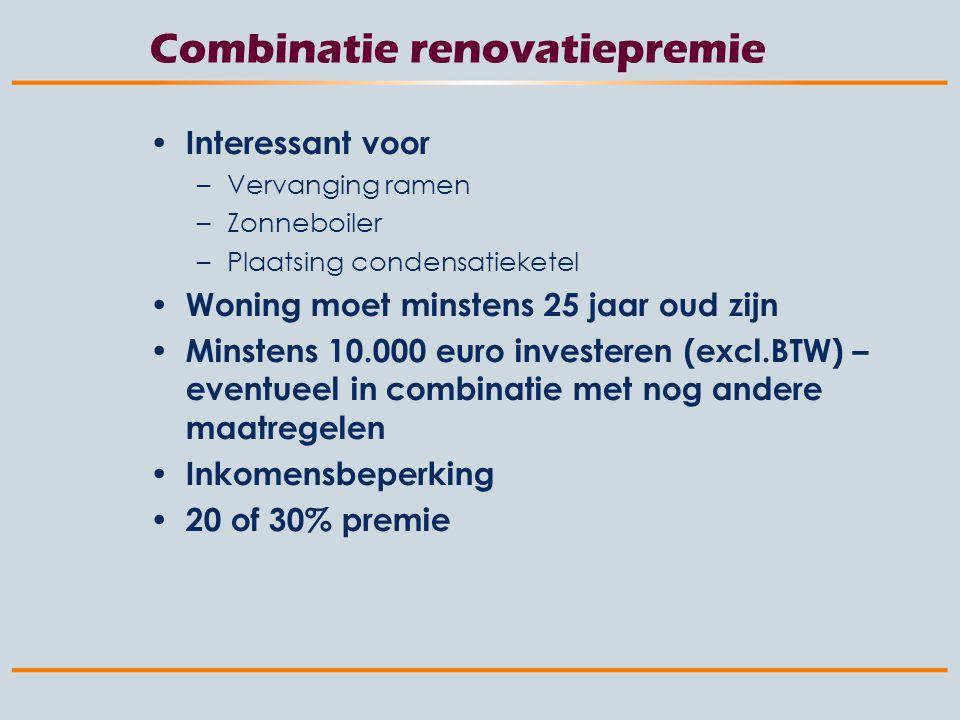 Combinatie renovatiepremie Interessant voor –Vervanging ramen –Zonneboiler –Plaatsing condensatieketel Woning moet minstens 25 jaar oud zijn Minstens 10.000 euro investeren (excl.BTW) – eventueel in combinatie met nog andere maatregelen Inkomensbeperking 20 of 30% premie